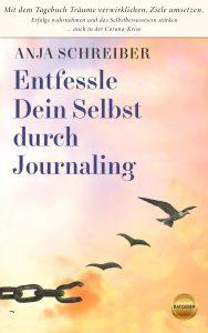 Anja Schreiber: Entfessle Dein Selbst durch Journaling: Mit dem Tagebuch Träume verwirklichen, Ziele umsetzen, Erfolge wahrnehmen und das Selbstbewusstsein stärken ... auch in der Corona-Krise